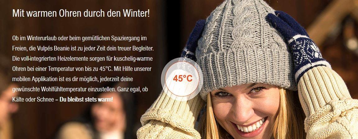 Mit warmen Ohren durch den Winter!        Ob im Winterurlaub oder beim gemütlichen Spaziergang im Freien, die Vulpés Beanie ist zu jeder Zeit dein treuer Begleiter. Die voll-integrierten Heizelemente sorgen für kuschelig-warme Ohren bei einer Temperatur von bis zu 45°C. Mit Hilfe unserer mobilen Applikation ist es dir möglich, jederzeit deine gewünschte Wohlfühltemperatur einzustellen. Ganz egal, ob Kälte oder Schnee – Du bleibst stets warm!